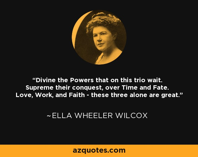 Divine the Powers that on this trio wait. Supreme their conquest, over Time and Fate. Love, Work, and Faith - these three alone are great. - Ella Wheeler Wilcox