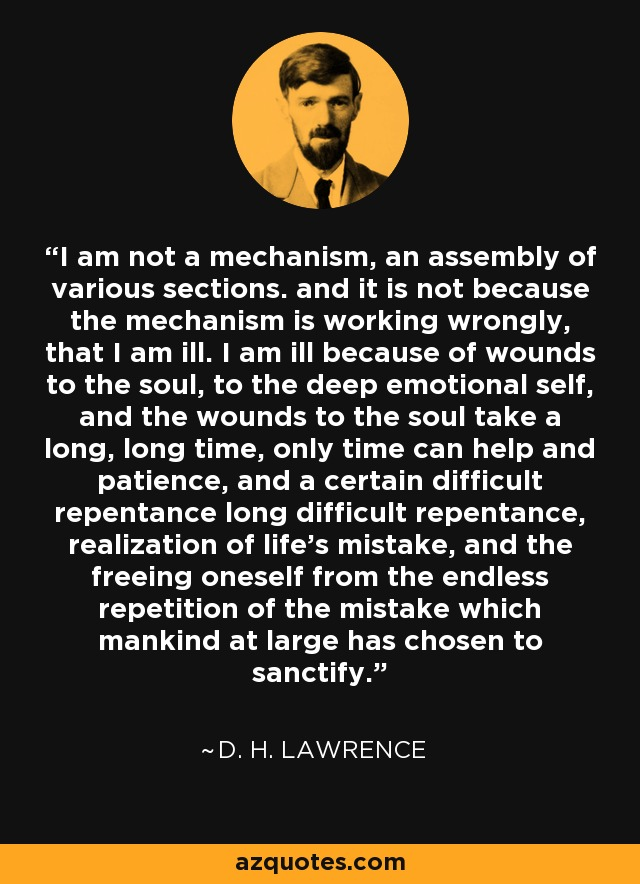 I am not a mechanism, an assembly of various sections. and it is not because the mechanism is working wrongly, that I am ill. I am ill because of wounds to the soul, to the deep emotional self, and the wounds to the soul take a long, long time, only time can help and patience, and a certain difficult repentance long difficult repentance, realization of life's mistake, and the freeing oneself from the endless repetition of the mistake which mankind at large has chosen to sanctify. - D. H. Lawrence