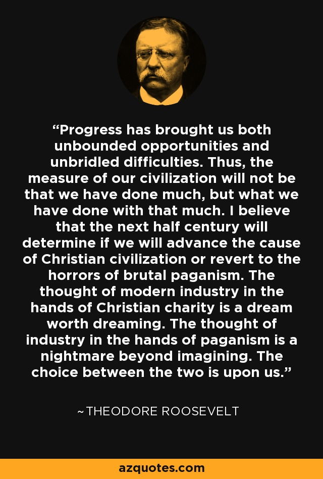 Progress has brought us both unbounded opportunities and unbridled difficulties. Thus, the measure of our civilization will not be that we have done much, but what we have done with that much. I believe that the next half century will determine if we will advance the cause of Christian civilization or revert to the horrors of brutal paganism. The thought of modern industry in the hands of Christian charity is a dream worth dreaming. The thought of industry in the hands of paganism is a nightmare beyond imagining. The choice between the two is upon us. - Theodore Roosevelt