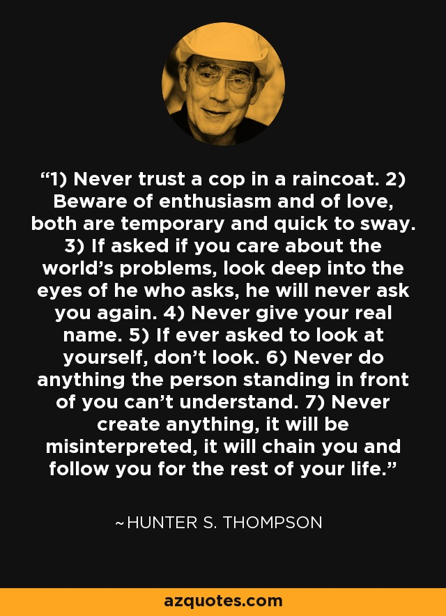 1) Never trust a cop in a raincoat. 2) Beware of enthusiasm and of love, both are temporary and quick to sway. 3) If asked if you care about the world's problems, look deep into the eyes of he who asks, he will never ask you again. 4) Never give your real name. 5) If ever asked to look at yourself, don't look. 6) Never do anything the person standing in front of you can't understand. 7) Never create anything, it will be misinterpreted, it will chain you and follow you for the rest of your life. - Hunter S. Thompson