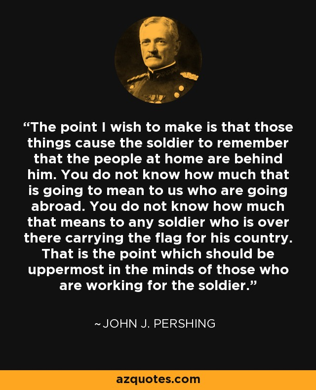 The point I wish to make is that those things cause the soldier to remember that the people at home are behind him. You do not know how much that is going to mean to us who are going abroad. You do not know how much that means to any soldier who is over there carrying the flag for his country. That is the point which should be uppermost in the minds of those who are working for the soldier. - John J. Pershing