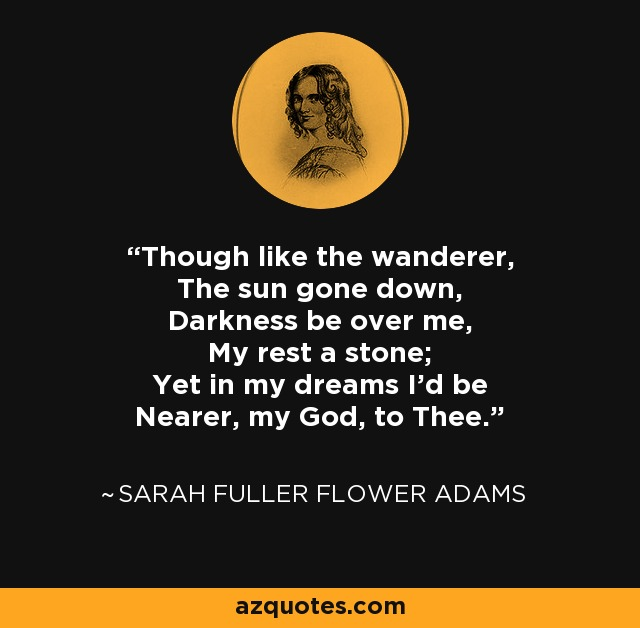 Though like the wanderer, The sun gone down, Darkness be over me, My rest a stone; Yet in my dreams I'd be Nearer, my God, to Thee. - Sarah Fuller Flower Adams