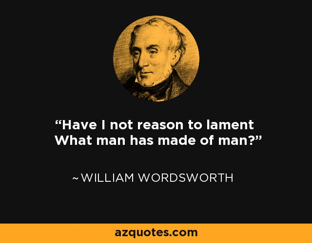Have I not reason to lament What man has made of man? - William Wordsworth