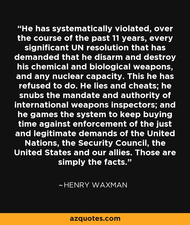 He has systematically violated, over the course of the past 11 years, every significant UN resolution that has demanded that he disarm and destroy his chemical and biological weapons, and any nuclear capacity. This he has refused to do. He lies and cheats; he snubs the mandate and authority of international weapons inspectors; and he games the system to keep buying time against enforcement of the just and legitimate demands of the United Nations, the Security Council, the United States and our allies. Those are simply the facts. - Henry Waxman