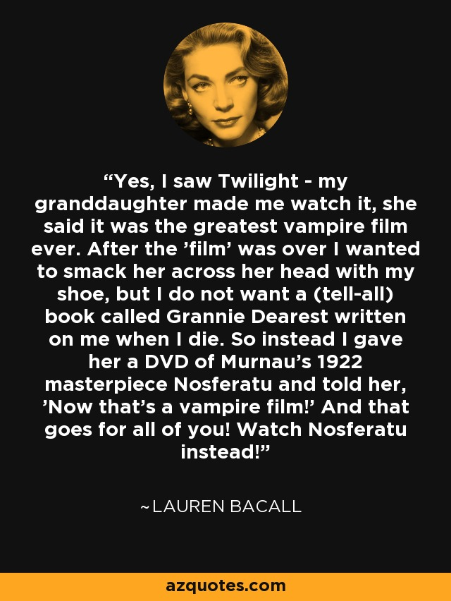 Yes, I saw Twilight - my granddaughter made me watch it, she said it was the greatest vampire film ever. After the 'film' was over I wanted to smack her across her head with my shoe, but I do not want a (tell-all) book called Grannie Dearest written on me when I die. So instead I gave her a DVD of Murnau's 1922 masterpiece Nosferatu and told her, 'Now that's a vampire film!' And that goes for all of you! Watch Nosferatu instead! - Lauren Bacall