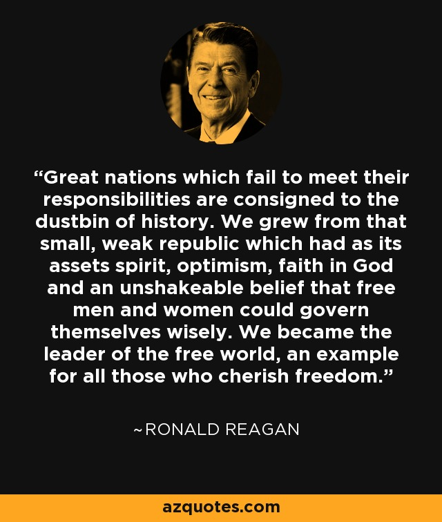 Great nations which fail to meet their responsibilities are consigned to the dustbin of history. We grew from that small, weak republic which had as its assets spirit, optimism, faith in God and an unshakeable belief that free men and women could govern themselves wisely. We became the leader of the free world, an example for all those who cherish freedom. - Ronald Reagan