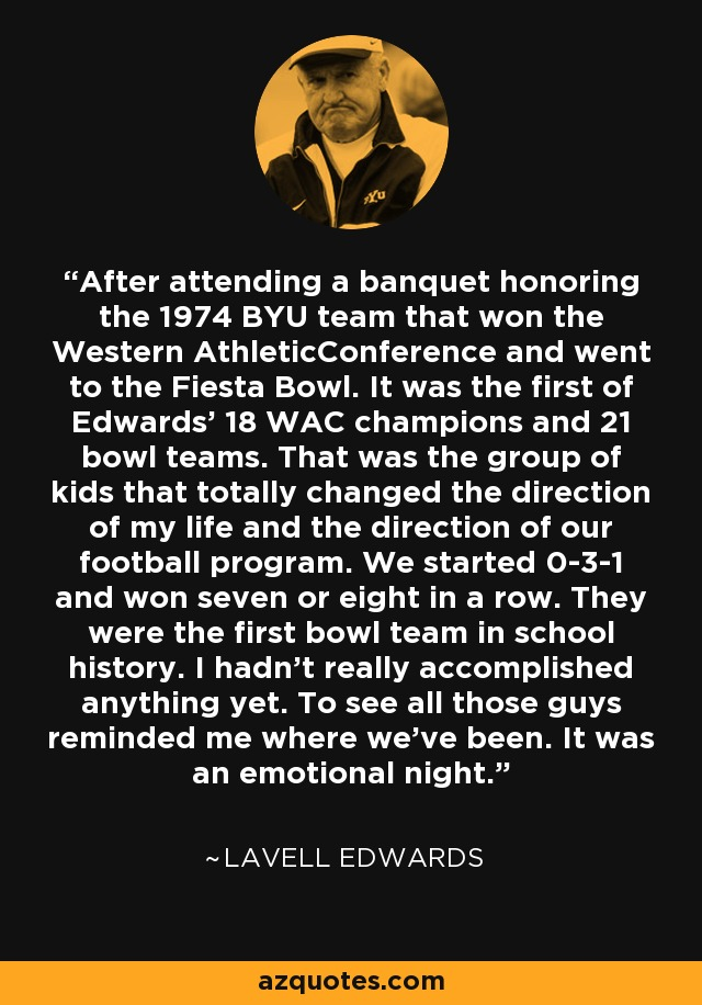 After attending a banquet honoring the 1974 BYU team that won the Western AthleticConference and went to the Fiesta Bowl. It was the first of Edwards' 18 WAC champions and 21 bowl teams. That was the group of kids that totally changed the direction of my life and the direction of our football program. We started 0-3-1 and won seven or eight in a row. They were the first bowl team in school history. I hadn't really accomplished anything yet. To see all those guys reminded me where we've been. It was an emotional night. - LaVell Edwards