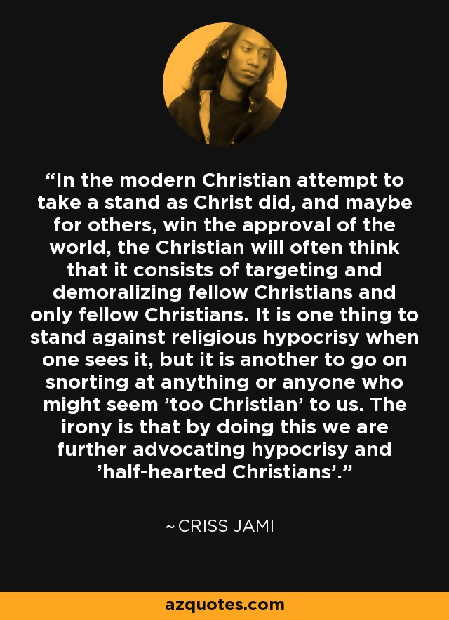In the modern Christian attempt to take a stand as Christ did, and maybe for others, win the approval of the world, the Christian will often think that it consists of targeting and demoralizing fellow Christians and only fellow Christians. It is one thing to stand against religious hypocrisy when one sees it, but it is another to go on snorting at anything or anyone who might seem 'too Christian' to us. The irony is that by doing this we are further advocating hypocrisy and 'half-hearted Christians'. - Criss Jami