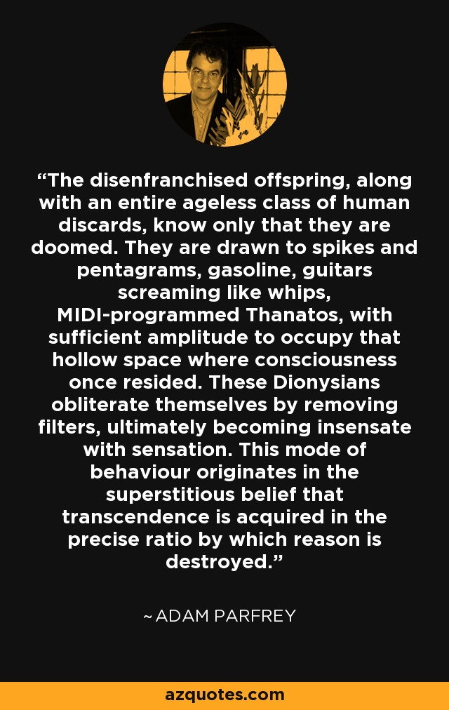 The disenfranchised offspring, along with an entire ageless class of human discards, know only that they are doomed. They are drawn to spikes and pentagrams, gasoline, guitars screaming like whips, MIDI-programmed Thanatos, with sufficient amplitude to occupy that hollow space where consciousness once resided. These Dionysians obliterate themselves by removing filters, ultimately becoming insensate with sensation. This mode of behaviour originates in the superstitious belief that transcendence is acquired in the precise ratio by which reason is destroyed. - Adam Parfrey