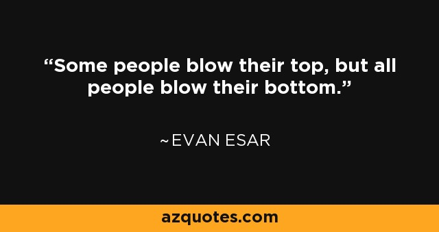 Some people blow their top, but all people blow their bottom. - Evan Esar