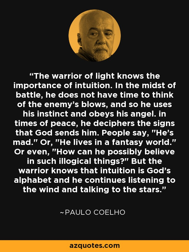 The warrior of light knows the importance of intuition. In the midst of battle, he does not have time to think of the enemy's blows, and so he uses his instinct and obeys his angel. in times of peace, he deciphers the signs that God sends him. People say,