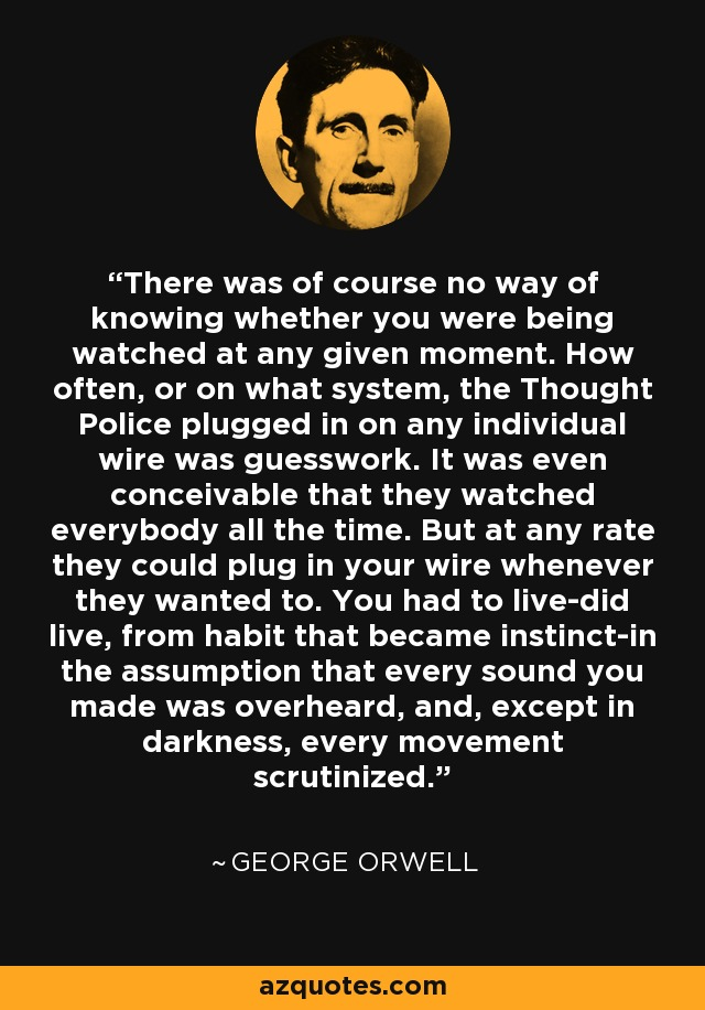There was of course no way of knowing whether you were being watched at any given moment. How often, or on what system, the Thought Police plugged in on any individual wire was guesswork. It was even conceivable that they watched everybody all the time. But at any rate they could plug in your wire whenever they wanted to. You had to live-did live, from habit that became instinct-in the assumption that every sound you made was overheard, and, except in darkness, every movement scrutinized. - George Orwell