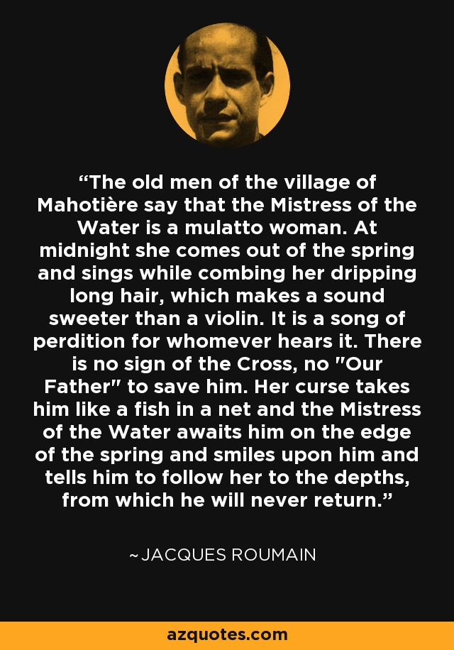 The old men of the village of Mahotière say that the Mistress of the Water is a mulatto woman. At midnight she comes out of the spring and sings while combing her dripping long hair, which makes a sound sweeter than a violin. It is a song of perdition for whomever hears it. There is no sign of the Cross, no