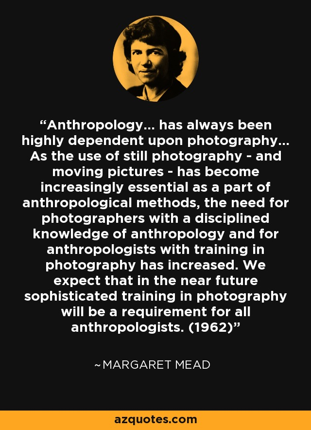 Anthropology... has always been highly dependent upon photography... As the use of still photography - and moving pictures - has become increasingly essential as a part of anthropological methods, the need for photographers with a disciplined knowledge of anthropology and for anthropologists with training in photography has increased. We expect that in the near future sophisticated training in photography will be a requirement for all anthropologists. (1962) - Margaret Mead