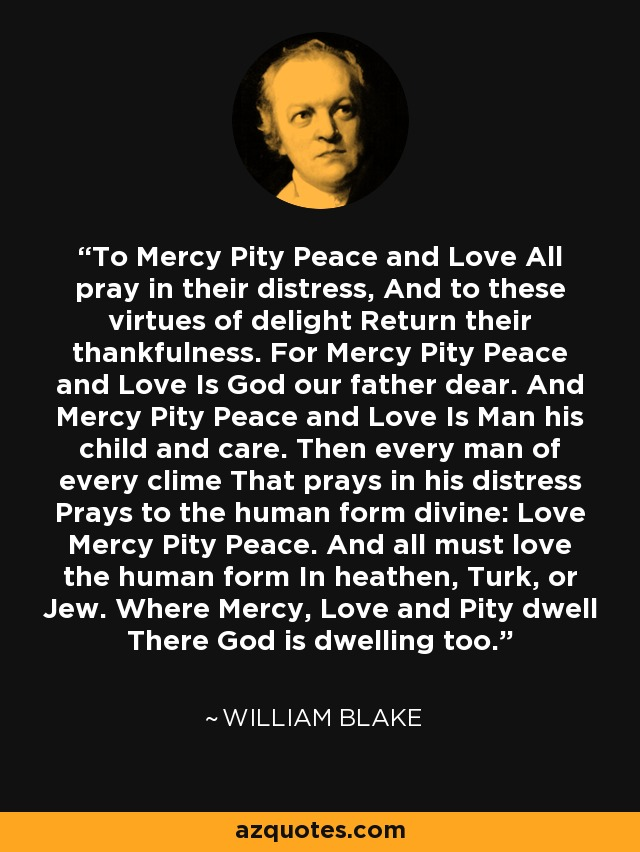 To Mercy Pity Peace and Love All pray in their distress, And to these virtues of delight Return their thankfulness. For Mercy Pity Peace and Love Is God our father dear. And Mercy Pity Peace and Love Is Man his child and care. Then every man of every clime That prays in his distress Prays to the human form divine: Love Mercy Pity Peace. And all must love the human form In heathen, Turk, or Jew. Where Mercy, Love and Pity dwell There God is dwelling too. - William Blake