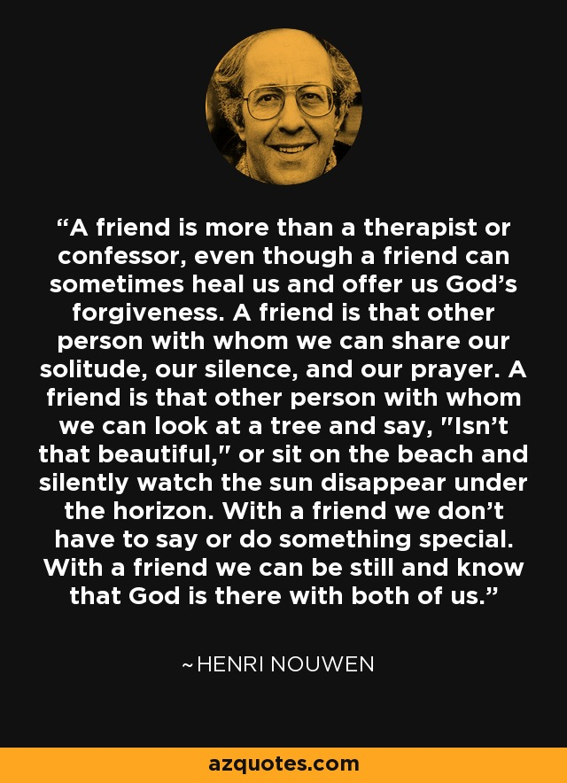 A friend is more than a therapist or confessor, even though a friend can sometimes heal us and offer us God's forgiveness. A friend is that other person with whom we can share our solitude, our silence, and our prayer. A friend is that other person with whom we can look at a tree and say,