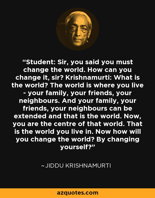 Student: Sir, you said you must change the world. How can you change it, sir? Krishnamurti: What is the world? The world is where you live - your family, your friends, your neighbours. And your family, your friends, your neighbours can be extended and that is the world. Now, you are the centre of that world. That is the world you live in. Now how will you change the world? By changing yourself? - Jiddu Krishnamurti