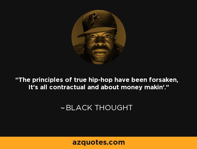 The principles of true hip-hop have been forsaken, It's all contractual and about money makin'. - Black Thought