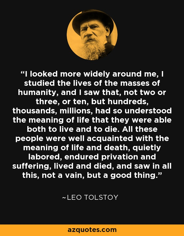I looked more widely around me, I studied the lives of the masses of humanity, and I saw that, not two or three, or ten, but hundreds, thousands, millions, had so understood the meaning of life that they were able both to live and to die. All these people were well acquainted with the meaning of life and death, quietly labored, endured privation and suffering, lived and died, and saw in all this, not a vain, but a good thing. - Leo Tolstoy