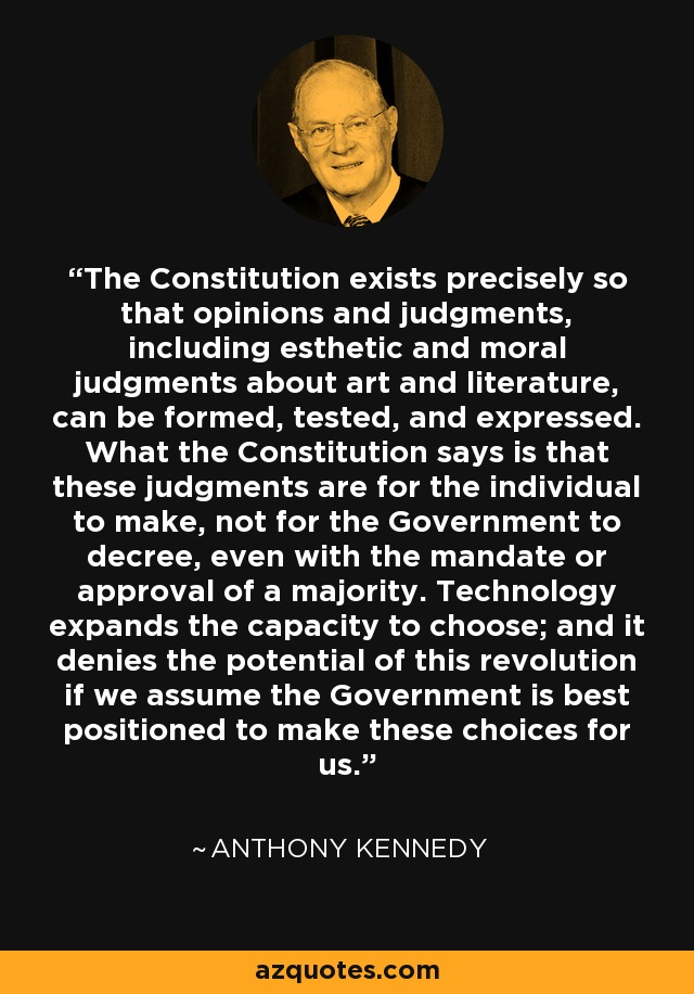 The Constitution exists precisely so that opinions and judgments, including esthetic and moral judgments about art and literature, can be formed, tested, and expressed. What the Constitution says is that these judgments are for the individual to make, not for the Government to decree, even with the mandate or approval of a majority. Technology expands the capacity to choose; and it denies the potential of this revolution if we assume the Government is best positioned to make these choices for us. - Anthony Kennedy