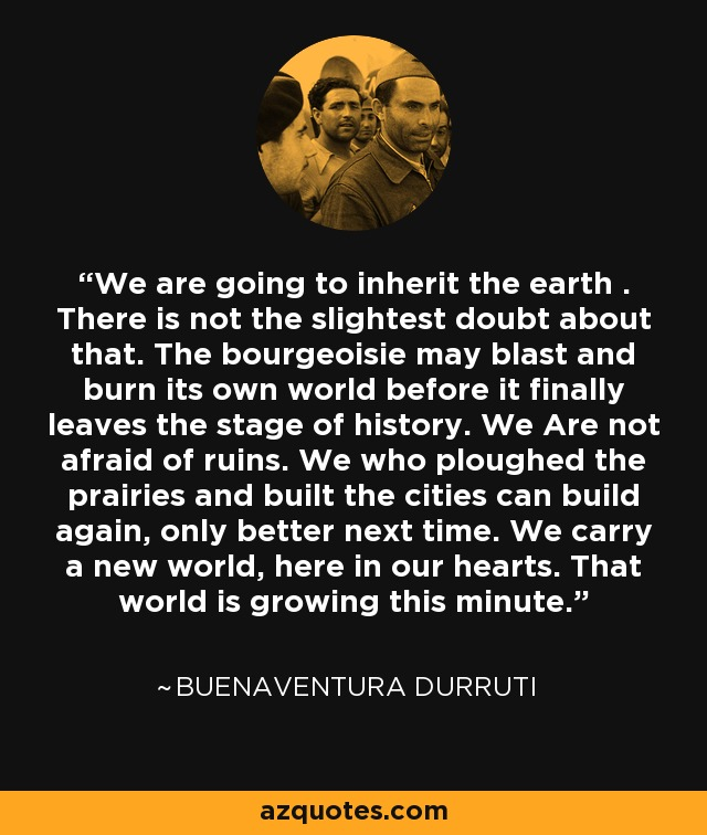 We are going to inherit the earth . There is not the slightest doubt about that. The bourgeoisie may blast and burn its own world before it finally leaves the stage of history. We Are not afraid of ruins. We who ploughed the prairies and built the cities can build again, only better next time. We carry a new world, here in our hearts. That world is growing this minute. - Buenaventura Durruti