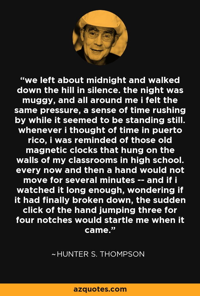 we left about midnight and walked down the hill in silence. the night was muggy, and all around me i felt the same pressure, a sense of time rushing by while it seemed to be standing still. whenever i thought of time in puerto rico, i was reminded of those old magnetic clocks that hung on the walls of my classrooms in high school. every now and then a hand would not move for several minutes -- and if i watched it long enough, wondering if it had finally broken down, the sudden click of the hand jumping three for four notches would startle me when it came. - Hunter S. Thompson