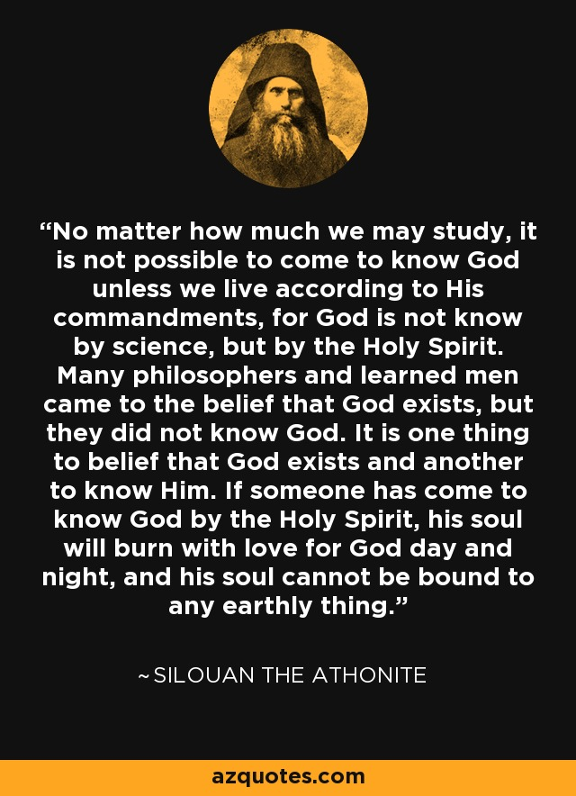 No matter how much we may study, it is not possible to come to know God unless we live according to His commandments, for God is not know by science, but by the Holy Spirit. Many philosophers and learned men came to the belief that God exists, but they did not know God. It is one thing to belief that God exists and another to know Him. If someone has come to know God by the Holy Spirit, his soul will burn with love for God day and night, and his soul cannot be bound to any earthly thing. - Silouan the Athonite