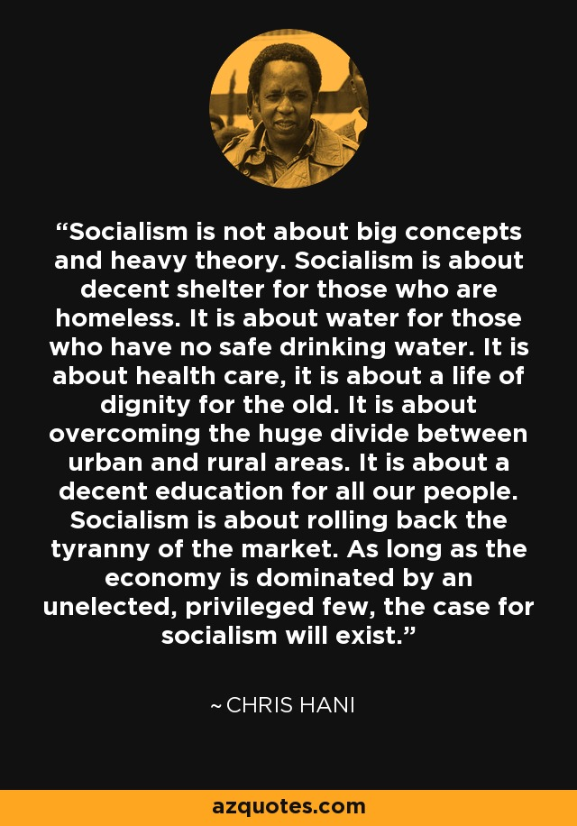 Socialism is not about big concepts and heavy theory. Socialism is about decent shelter for those who are homeless. It is about water for those who have no safe drinking water. It is about health care, it is about a life of dignity for the old. It is about overcoming the huge divide between urban and rural areas. It is about a decent education for all our people. Socialism is about rolling back the tyranny of the market. As long as the economy is dominated by an unelected, privileged few, the case for socialism will exist. - Chris Hani