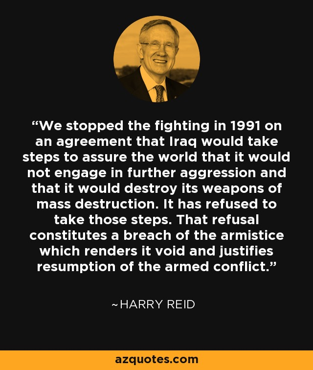 We stopped the fighting in 1991 on an agreement that Iraq would take steps to assure the world that it would not engage in further aggression and that it would destroy its weapons of mass destruction. It has refused to take those steps. That refusal constitutes a breach of the armistice which renders it void and justifies resumption of the armed conflict. - Harry Reid