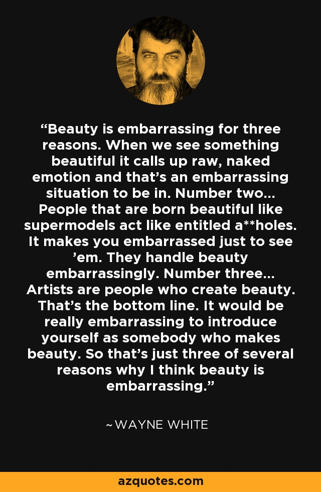 Beauty is embarrassing for three reasons. When we see something beautiful it calls up raw, naked emotion and that's an embarrassing situation to be in. Number two... People that are born beautiful like supermodels act like entitled a**holes. It makes you embarrassed just to see 'em. They handle beauty embarrassingly. Number three... Artists are people who create beauty. That's the bottom line. It would be really embarrassing to introduce yourself as somebody who makes beauty. So that's just three of several reasons why I think beauty is embarrassing. - Wayne White