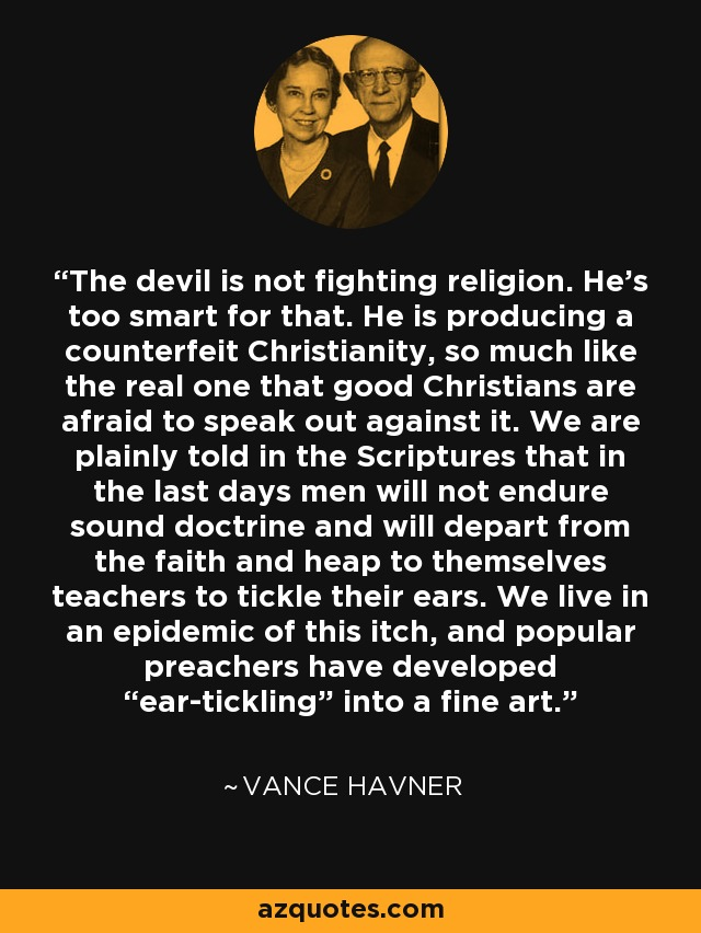 "The devil is not fighting religion. He's too smart for that. He is producing a counterfeit Christianity, so much like the real one that good Christians are afraid to speak out against it. We are plainly told in the Scriptures that in the last days men will not endure sound doctrine and will depart from the faith and heap to themselves teachers to tickle their ears. We live in an epidemic of this itch, and popular preachers have developed ""ear-tickling"" into a fine art. - Vance Havner"