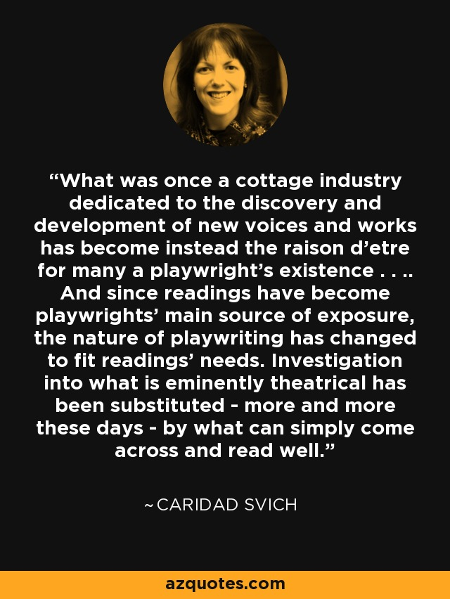 What was once a cottage industry dedicated to the discovery and development of new voices and works has become instead the raison d'etre for many a playwright's existence . . .. And since readings have become playwrights' main source of exposure, the nature of playwriting has changed to fit readings' needs. Investigation into what is eminently theatrical has been substituted - more and more these days - by what can simply come across and read well. - Caridad Svich