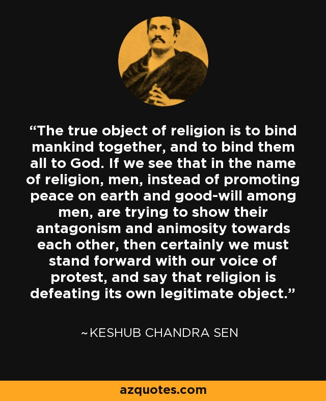 The true object of religion is to bind mankind together, and to bind them all to God. If we see that in the name of religion, men, instead of promoting peace on earth and good-will among men, are trying to show their antagonism and animosity towards each other, then certainly we must stand forward with our voice of protest, and say that religion is defeating its own legitimate object. - Keshub Chandra Sen