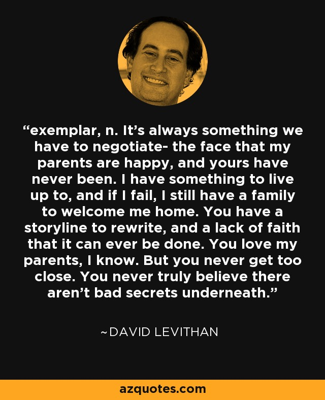 exemplar, n. It's always something we have to negotiate- the face that my parents are happy, and yours have never been. I have something to live up to, and if I fail, I still have a family to welcome me home. You have a storyline to rewrite, and a lack of faith that it can ever be done. You love my parents, I know. But you never get too close. You never truly believe there aren't bad secrets underneath. - David Levithan