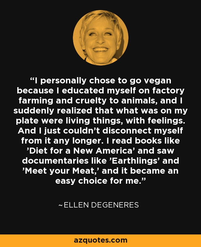I personally chose to go vegan because I educated myself on factory farming and cruelty to animals, and I suddenly realized that what was on my plate were living things, with feelings. And I just couldn't disconnect myself from it any longer. I read books like 'Diet for a New America' and saw documentaries like 'Earthlings' and 'Meet your Meat,' and it became an easy choice for me. - Ellen DeGeneres