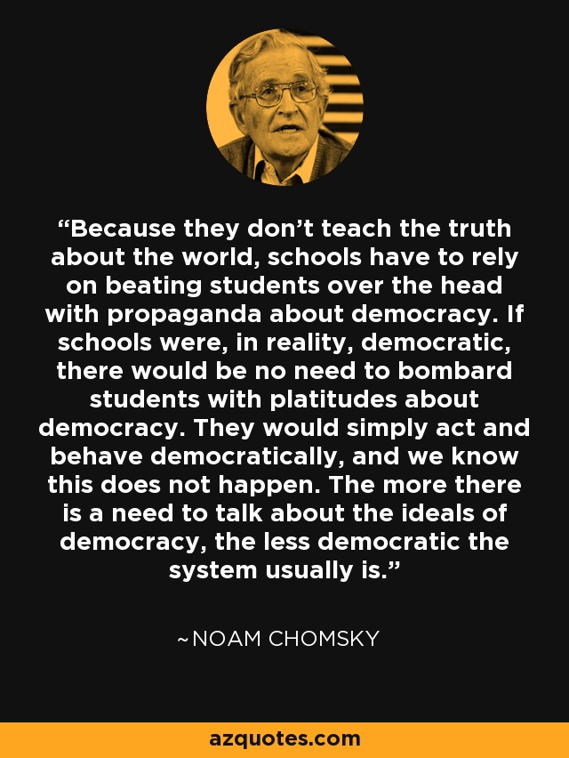 Because they don't teach the truth about the world, schools have to rely on beating students over the head with propaganda about democracy. If schools were, in reality, democratic, there would be no need to bombard students with platitudes about democracy. They would simply act and behave democratically, and we know this does not happen. The more there is a need to talk about the ideals of democracy, the less democratic the system usually is. - Noam Chomsky