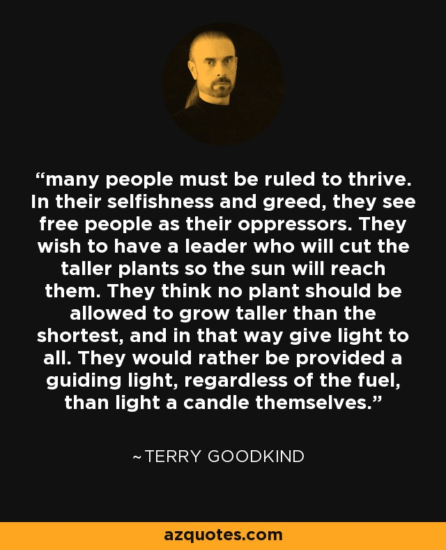 many people must be ruled to thrive. In their selfishness and greed, they see free people as their oppressors. They wish to have a leader who will cut the taller plants so the sun will reach them. They think no plant should be allowed to grow taller than the shortest, and in that way give light to all. They would rather be provided a guiding light, regardless of the fuel, than light a candle themselves. - Terry Goodkind