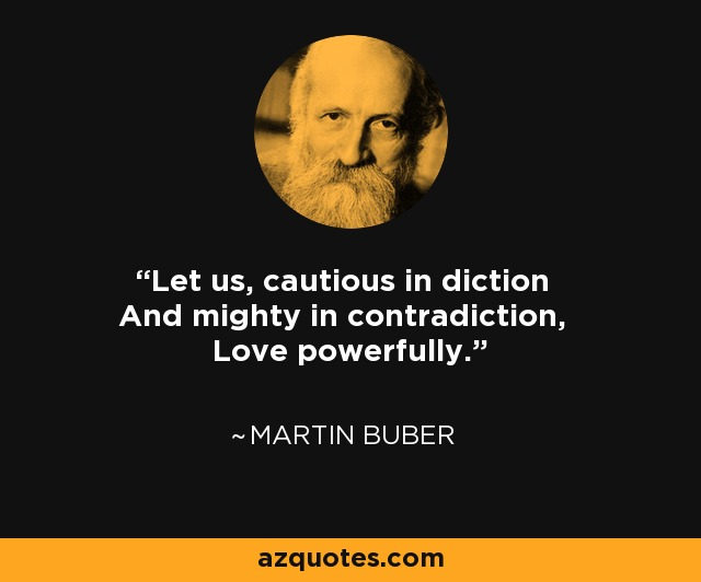 Let us, cautious in diction And mighty in contradiction, Love powerfully. - Martin Buber