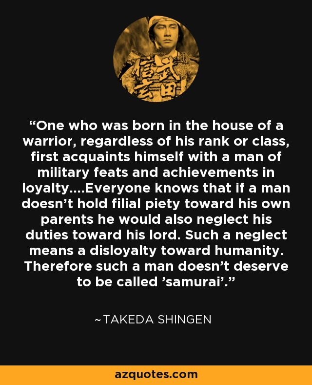 One who was born in the house of a warrior, regardless of his rank or class, first acquaints himself with a man of military feats and achievements in loyalty....Everyone knows that if a man doesn't hold filial piety toward his own parents he would also neglect his duties toward his lord. Such a neglect means a disloyalty toward humanity. Therefore such a man doesn't deserve to be called 'samurai'. - Takeda Shingen