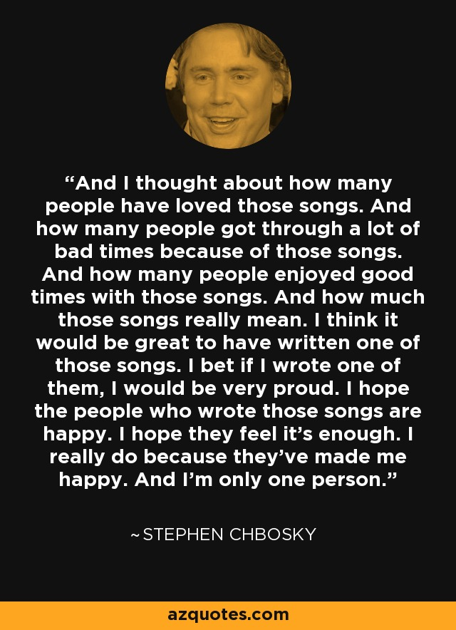 And I thought about how many people have loved those songs. And how many people got through a lot of bad times because of those songs. And how many people enjoyed good times with those songs. And how much those songs really mean. I think it would be great to have written one of those songs. I bet if I wrote one of them, I would be very proud. I hope the people who wrote those songs are happy. I hope they feel it's enough. I really do because they've made me happy. And I'm only one person. - Stephen Chbosky