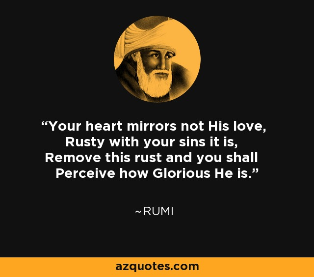 Your heart mirrors not His love, Rusty with your sins it is, Remove this rust and you shall Perceive how Glorious He is. - Rumi