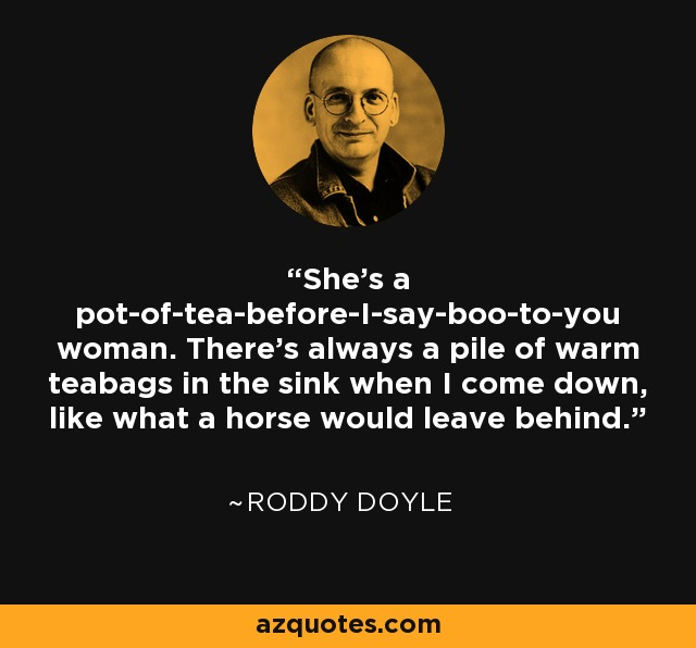 She's a pot-of-tea-before-I-say-boo-to-you woman. There's always a pile of warm teabags in the sink when I come down, like what a horse would leave behind. - Roddy Doyle