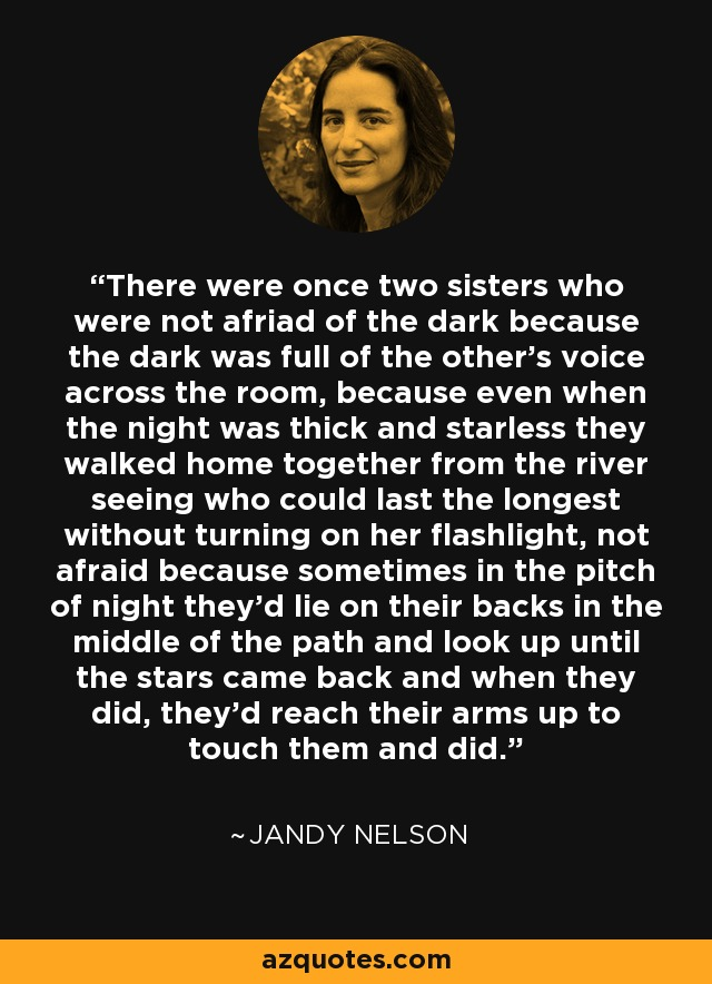 There were once two sisters who were not afriad of the dark because the dark was full of the other's voice across the room, because even when the night was thick and starless they walked home together from the river seeing who could last the longest without turning on her flashlight, not afraid because sometimes in the pitch of night they'd lie on their backs in the middle of the path and look up until the stars came back and when they did, they'd reach their arms up to touch them and did. - Jandy Nelson