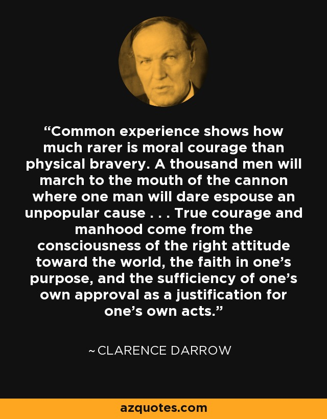 Common experience shows how much rarer is moral courage than physical bravery. A thousand men will march to the mouth of the cannon where one man will dare espouse an unpopular cause . . . True courage and manhood come from the consciousness of the right attitude toward the world, the faith in one's purpose, and the sufficiency of one's own approval as a justification for one's own acts. - Clarence Darrow