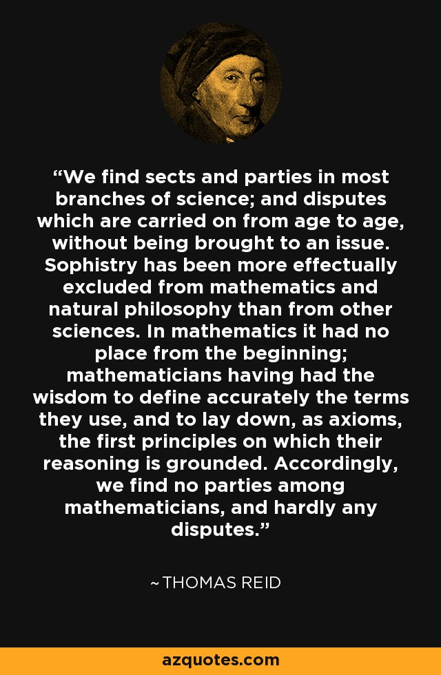 We find sects and parties in most branches of science; and disputes which are carried on from age to age, without being brought to an issue. Sophistry has been more effectually excluded from mathematics and natural philosophy than from other sciences. In mathematics it had no place from the beginning; mathematicians having had the wisdom to define accurately the terms they use, and to lay down, as axioms, the first principles on which their reasoning is grounded. Accordingly, we find no parties among mathematicians, and hardly any disputes. - Thomas Reid