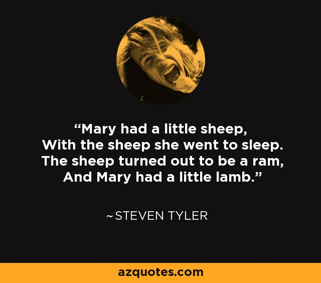 Mary had a little sheep, With the sheep she went to sleep. The sheep turned out to be a ram, And Mary had a little lamb. - Steven Tyler