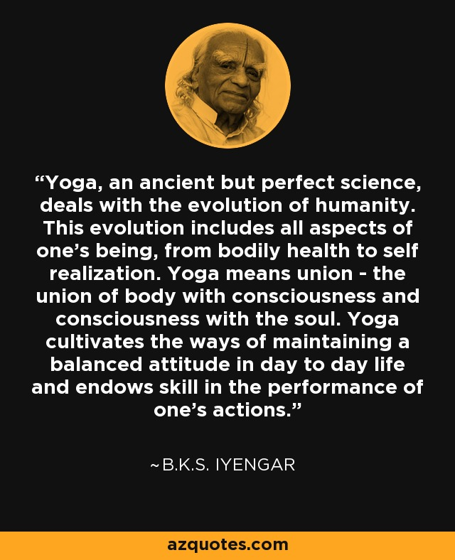 Yoga, an ancient but perfect science, deals with the evolution of humanity. This evolution includes all aspects of one's being, from bodily health to self realization. Yoga means union - the union of body with consciousness and consciousness with the soul. Yoga cultivates the ways of maintaining a balanced attitude in day to day life and endows skill in the performance of one's actions. - B.K.S. Iyengar