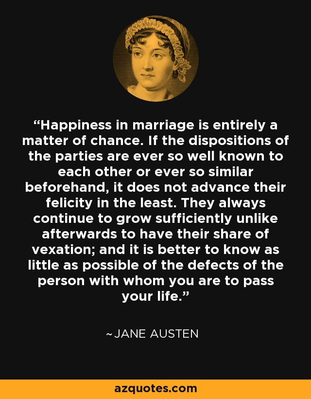 Happiness in marriage is entirely a matter of chance. If the dispositions of the parties are ever so well known to each other or ever so similar beforehand, it does not advance their felicity in the least. They always continue to grow sufficiently unlike afterwards to have their share of vexation; and it is better to know as little as possible of the defects of the person with whom you are to pass your life. - Jane Austen