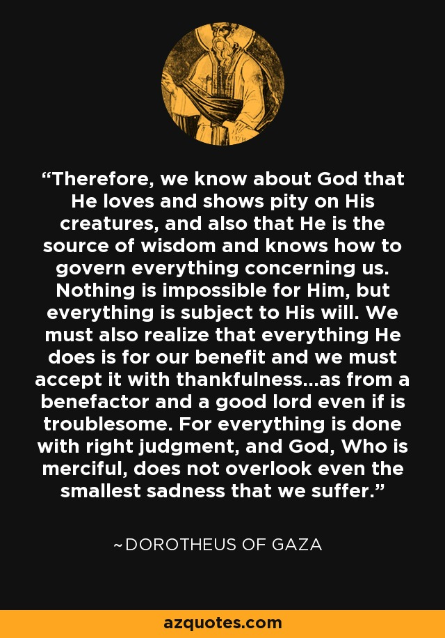 Therefore, we know about God that He loves and shows pity on His creatures, and also that He is the source of wisdom and knows how to govern everything concerning us. Nothing is impossible for Him, but everything is subject to His will. We must also realize that everything He does is for our benefit and we must accept it with thankfulness...as from a benefactor and a good lord even if is troublesome. For everything is done with right judgment, and God, Who is merciful, does not overlook even the smallest sadness that we suffer. - Dorotheus of Gaza