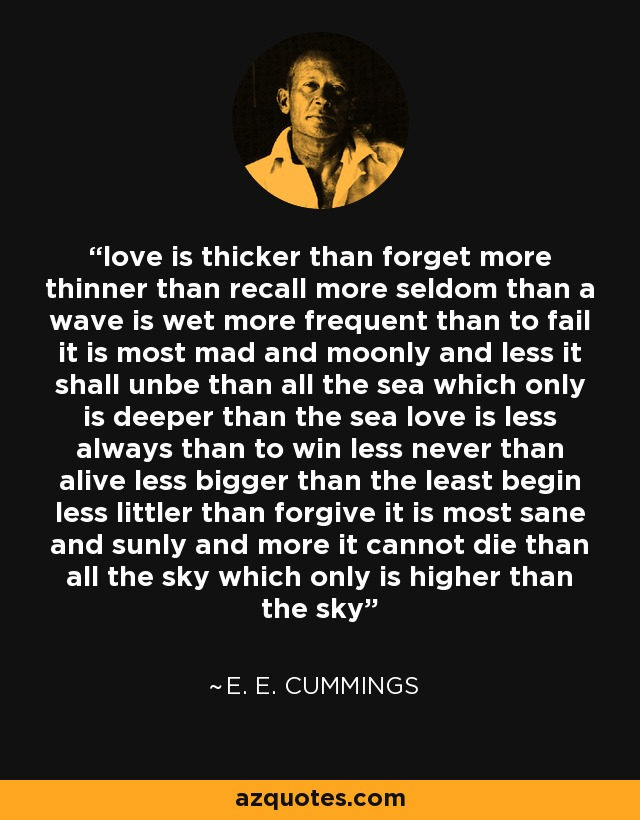 love is thicker than forget more thinner than recall more seldom than a wave is wet more frequent than to fail it is most mad and moonly and less it shall unbe than all the sea which only is deeper than the sea love is less always than to win less never than alive less bigger than the least begin less littler than forgive it is most sane and sunly and more it cannot die than all the sky which only is higher than the sky - e. e. cummings